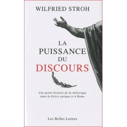 La Puissance du discours. Une petite histoire de la rhétorique dans la Grèce antique et à Rome