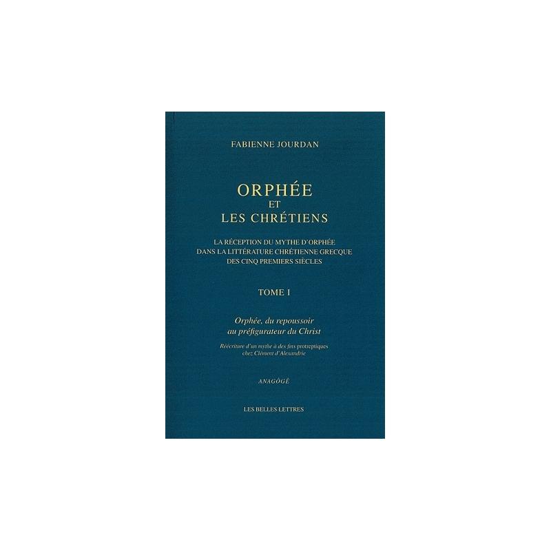 Orphée et les Chrétiens. Tome I : Orphée, du repoussoir au préfigurateur du Christ