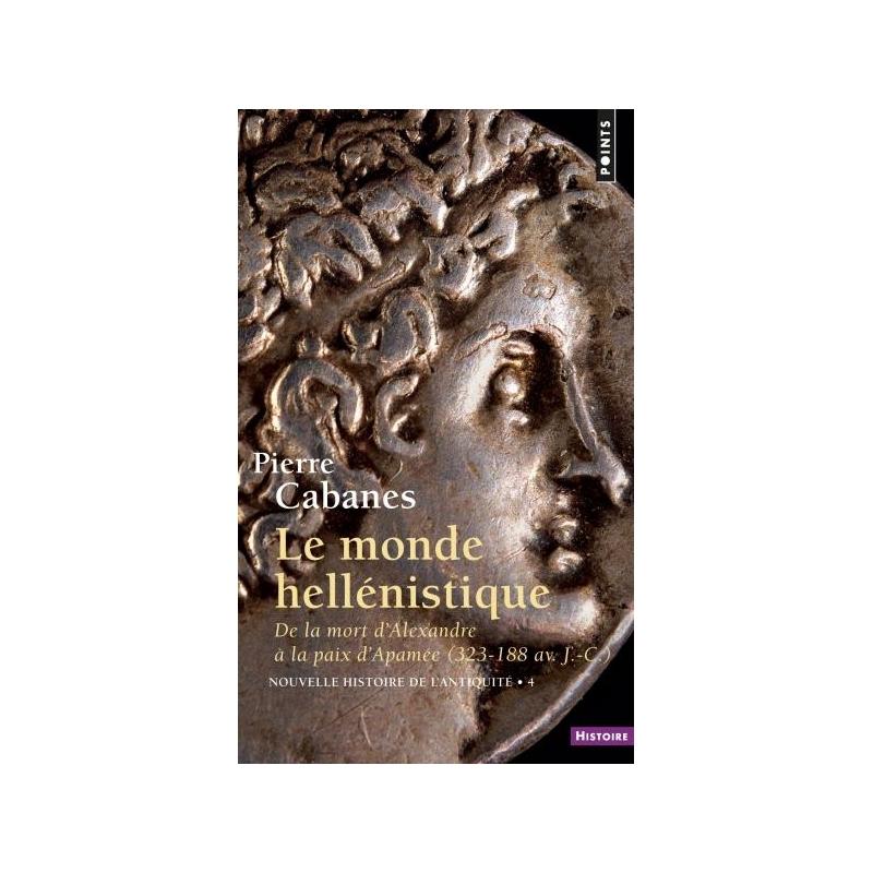 Nouvelle histoire de l'Antiquité 4 : Le monde hellénistique de la mort d'Alexandre à la paix d'Apamée (323-188)