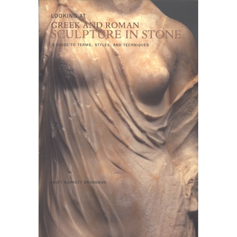 Looking at Greek and Roman Sculpture in Stone. A Guide to Terms, Styles and Tecniques