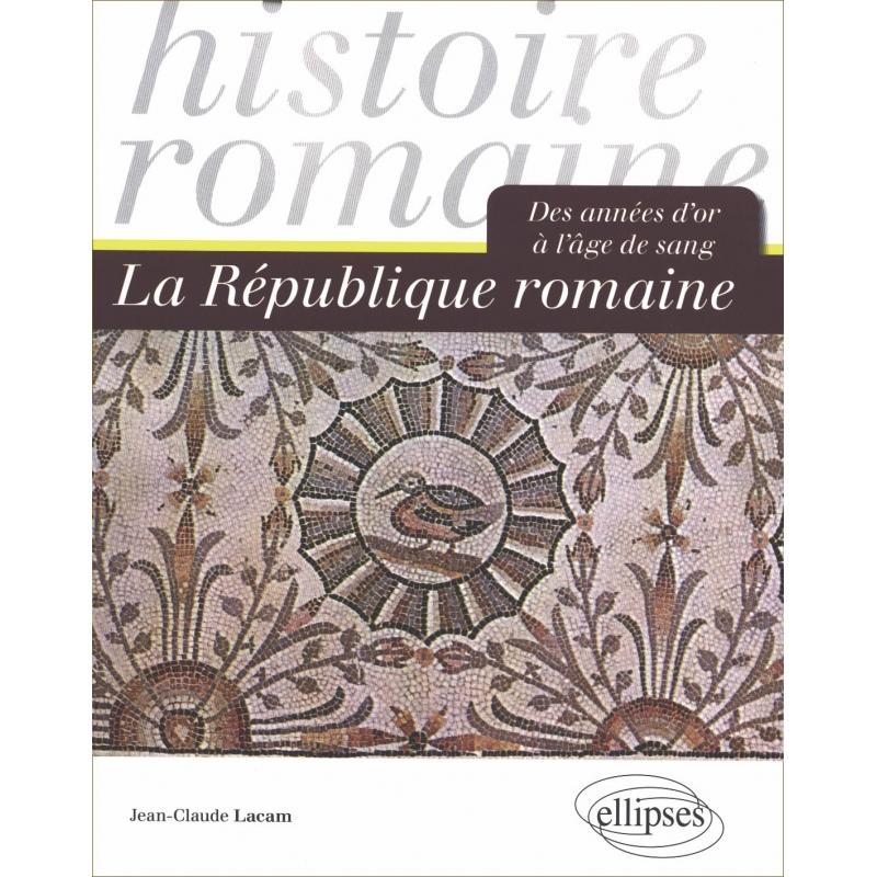 La République romaine. Des années d'or à l'âge de sang