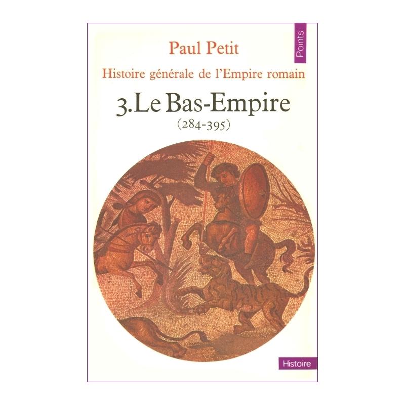 Histoire générale de l'Empire romain. 3. Le Bas-Empire (284-395)