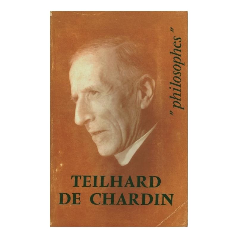 Teilhard de Chardin. Sa vie, son œuvre avec un exposé de sa philosophie