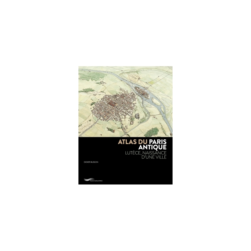 Atlas du Paris antique. Lutèce, naissance d'une ville